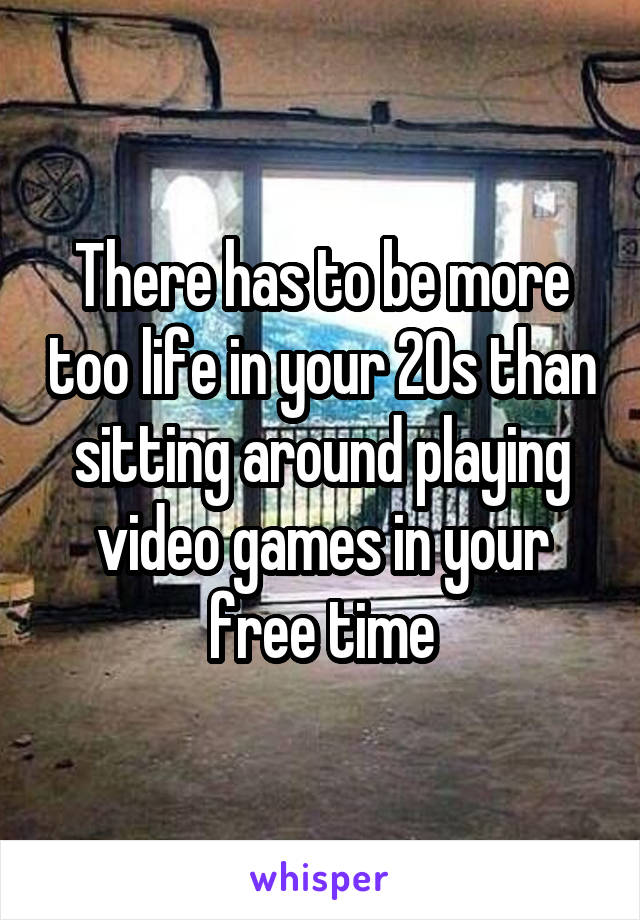 There has to be more too life in your 20s than sitting around playing video games in your free time
