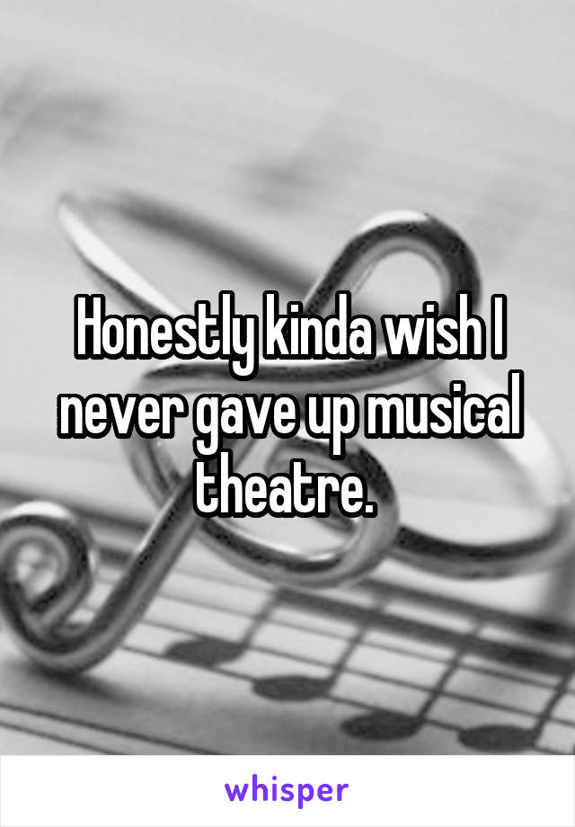 Honestly kinda wish I never gave up musical theatre.