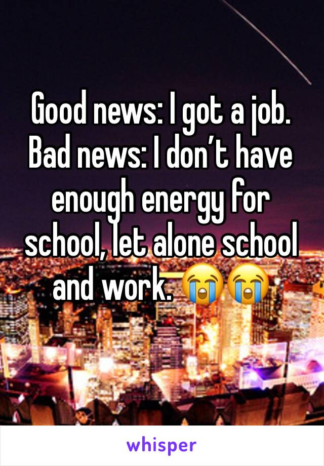 Good news: I got a job.  Bad news: I don't have enough energy for school, let alone school and work. 😭😭