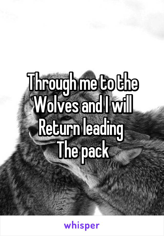Through me to the Wolves and I will Return leading  The pack