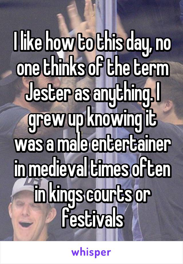 I like how to this day, no one thinks of the term Jester as anything. I grew up knowing it was a male entertainer in medieval times often in kings courts or festivals