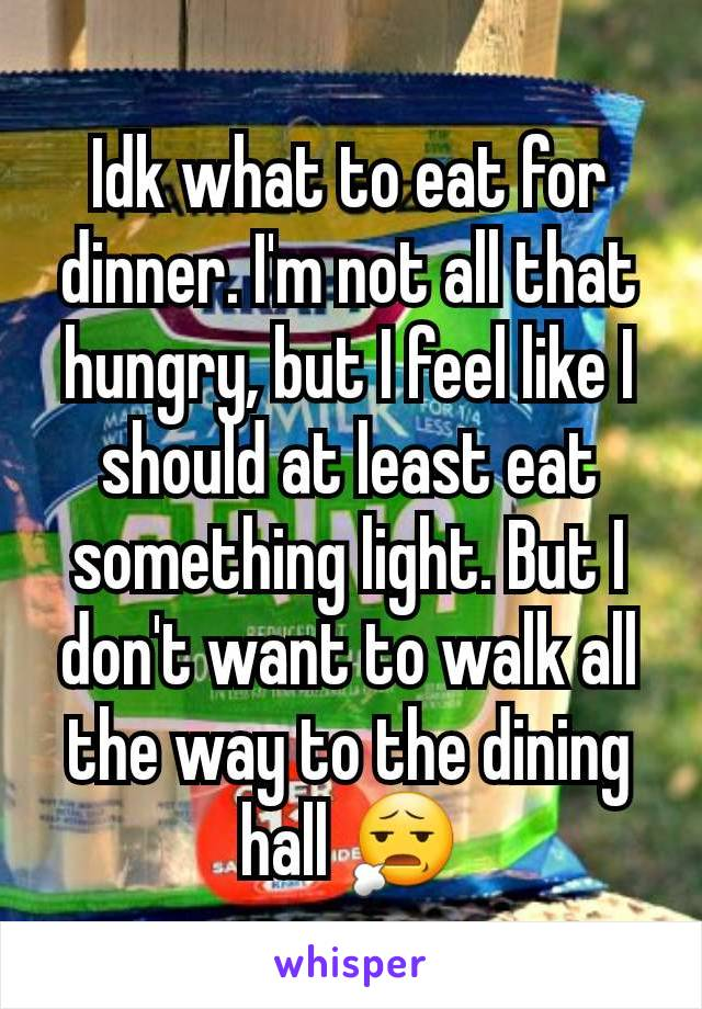 Idk what to eat for dinner. I'm not all that hungry, but I feel like I should at least eat something light. But I don't want to walk all the way to the dining hall 😧