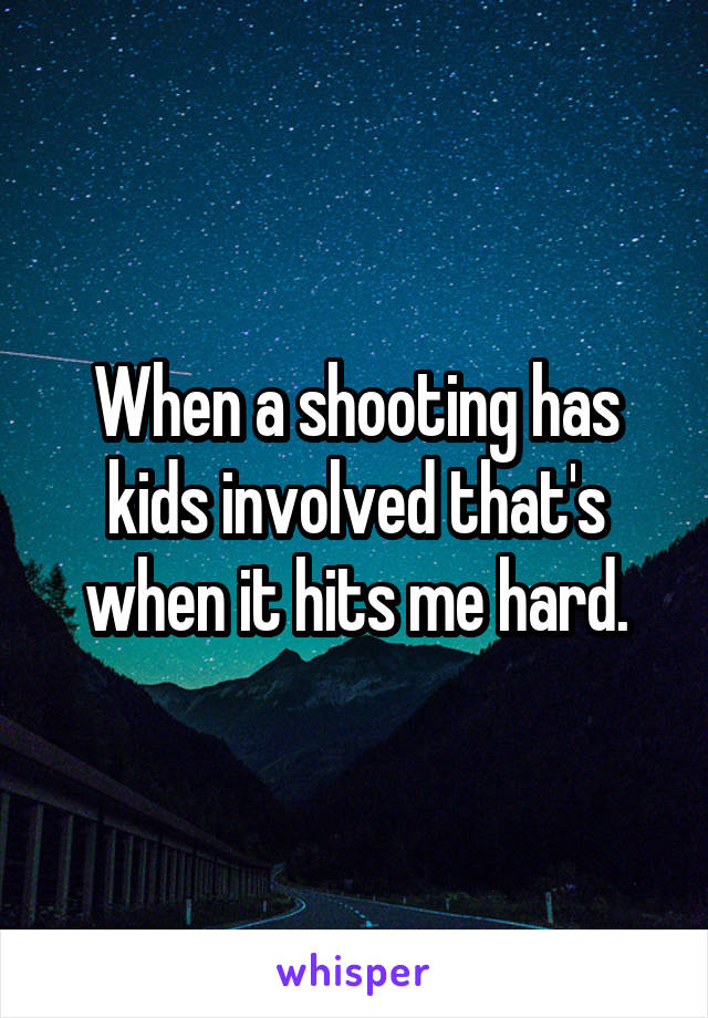 When a shooting has kids involved that's when it hits me hard.