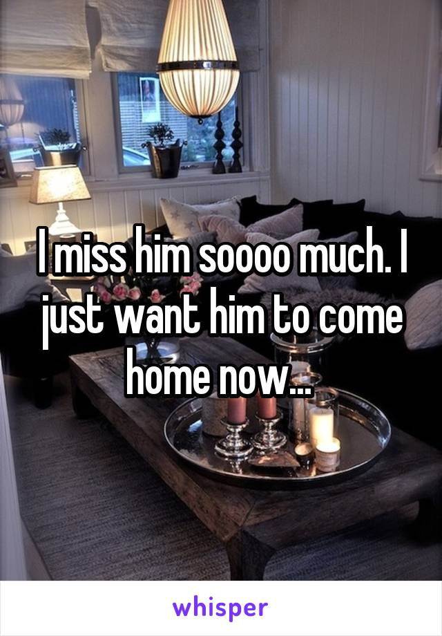 I miss him soooo much. I just want him to come home now...