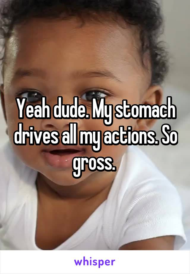 Yeah dude. My stomach drives all my actions. So gross.