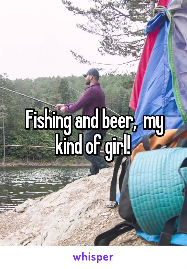 Fishing and beer,  my kind of girl!