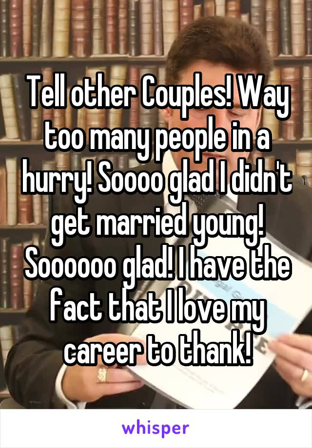 Tell other Couples! Way too many people in a hurry! Soooo glad I didn't get married young! Soooooo glad! I have the fact that I love my career to thank!