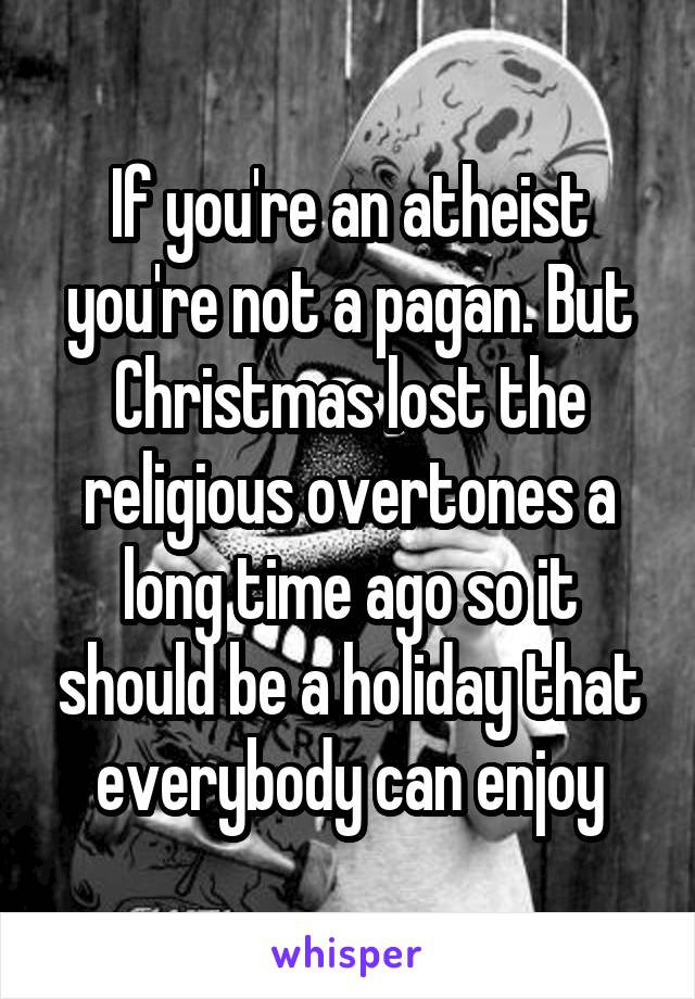 If you're an atheist you're not a pagan. But Christmas lost the religious overtones a long time ago so it should be a holiday that everybody can enjoy