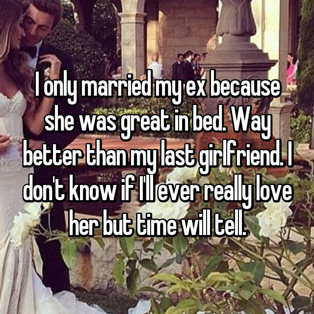 I only married my ex because she was great in bed. Way better than my last girlfriend. I don't know if I'll ever really love her but time will tell.
