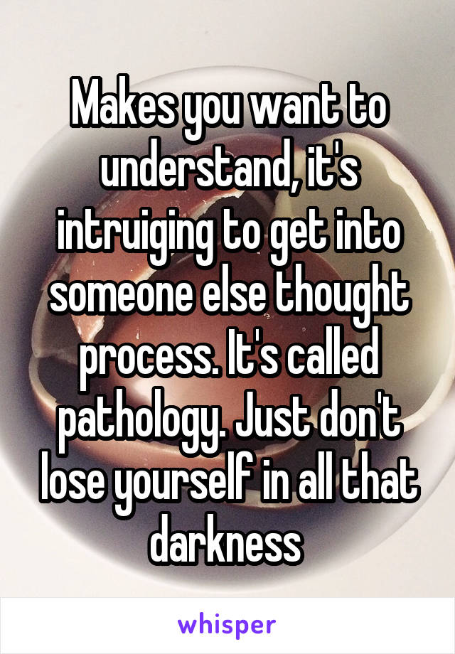 Makes you want to understand, it's intruiging to get into someone else thought process. It's called pathology. Just don't lose yourself in all that darkness
