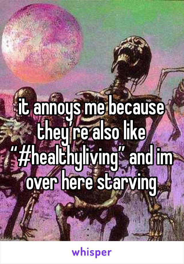 "it annoys me because they're also like ""#healthyliving"" and im over here starving"