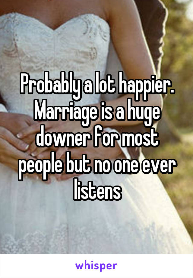 Probably a lot happier. Marriage is a huge downer for most people but no one ever listens