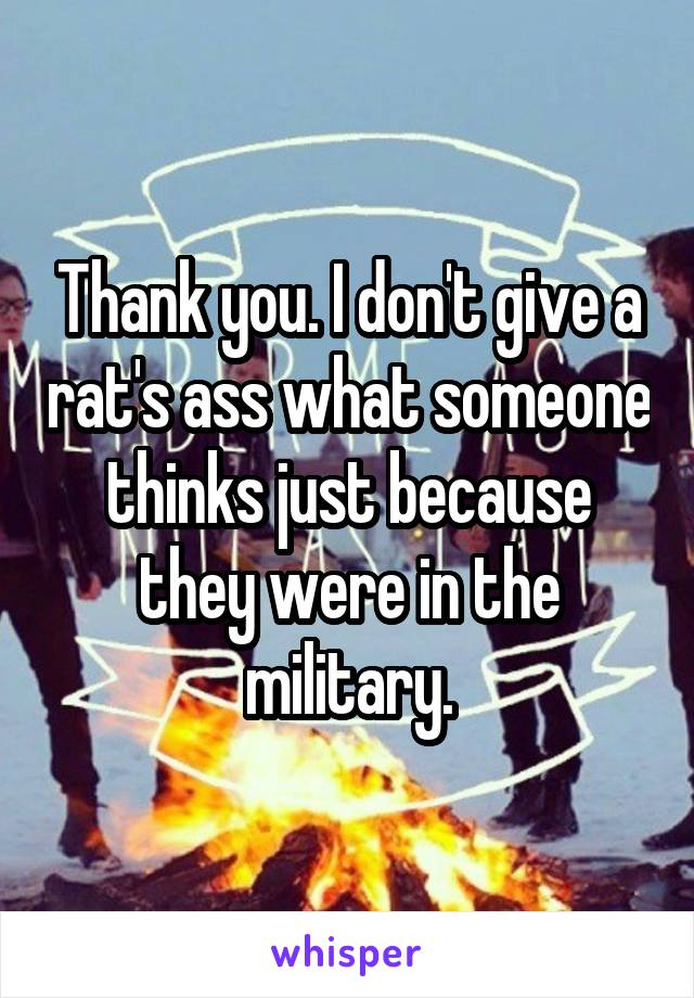 Thank you. I don't give a rat's ass what someone thinks just because they were in the military.