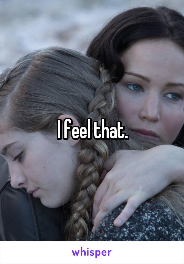 I feel that.