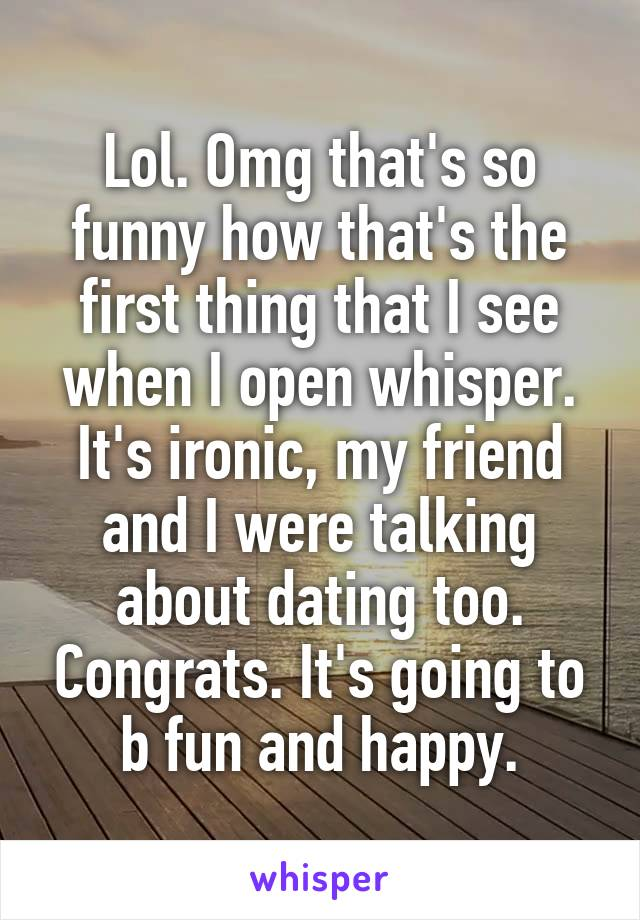 Lol. Omg that's so funny how that's the first thing that I see when I open whisper. It's ironic, my friend and I were talking about dating too. Congrats. It's going to b fun and happy.