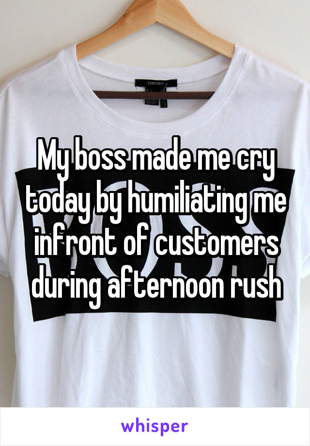 My boss made me cry today by humiliating me infront of customers during afternoon rush