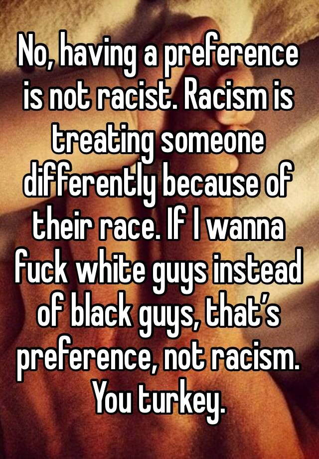 what's wrong with racism is preferential Preference vs racism (my opinion) your definition is just wrong racism is any form of preferential to make it less taxing on the brain to process what's.