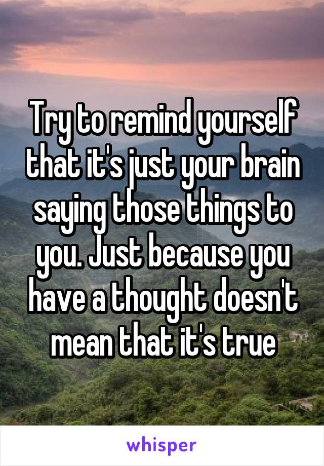 Try to remind yourself that it's just your brain saying those things to you. Just because you have a thought doesn't mean that it's true
