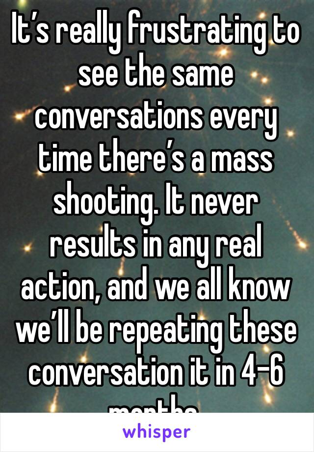 It's really frustrating to see the same conversations every time there's a mass shooting. It never results in any real action, and we all know we'll be repeating these conversation it in 4-6 months.