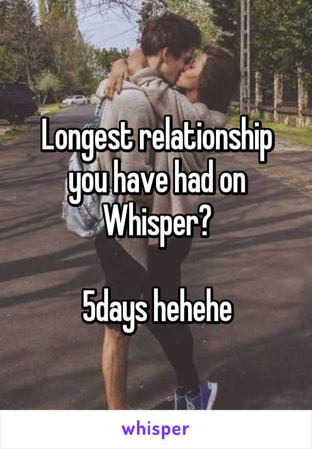 Longest relationship you have had on Whisper?  5days hehehe