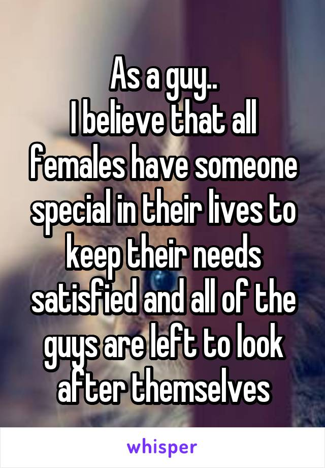 As a guy.. I believe that all females have someone special in their lives to keep their needs satisfied and all of the guys are left to look after themselves