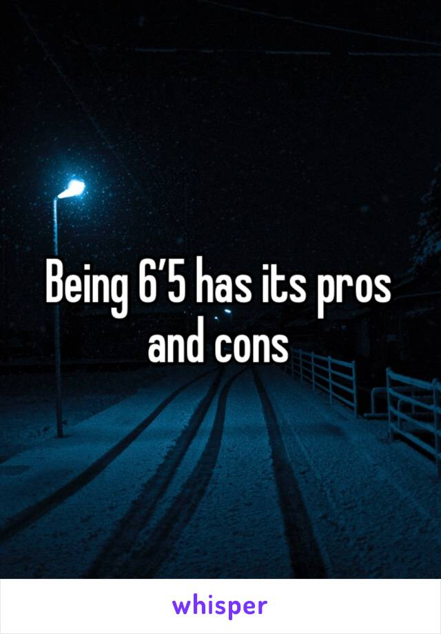 Being 6'5 has its pros and cons
