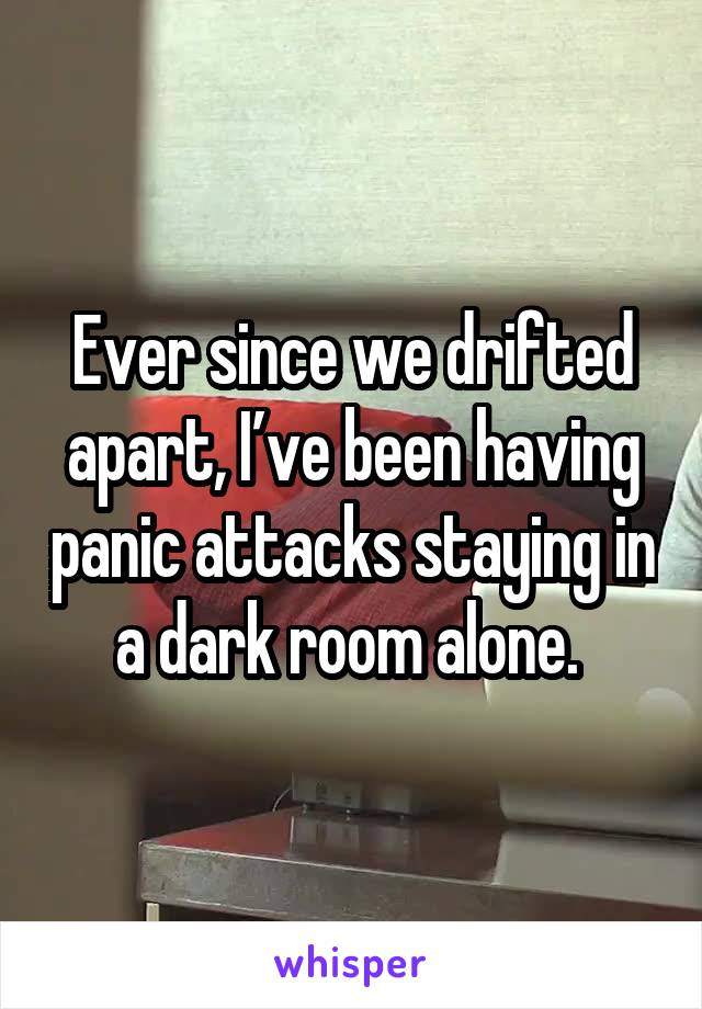 Ever since we drifted apart, I've been having panic attacks staying in a dark room alone.