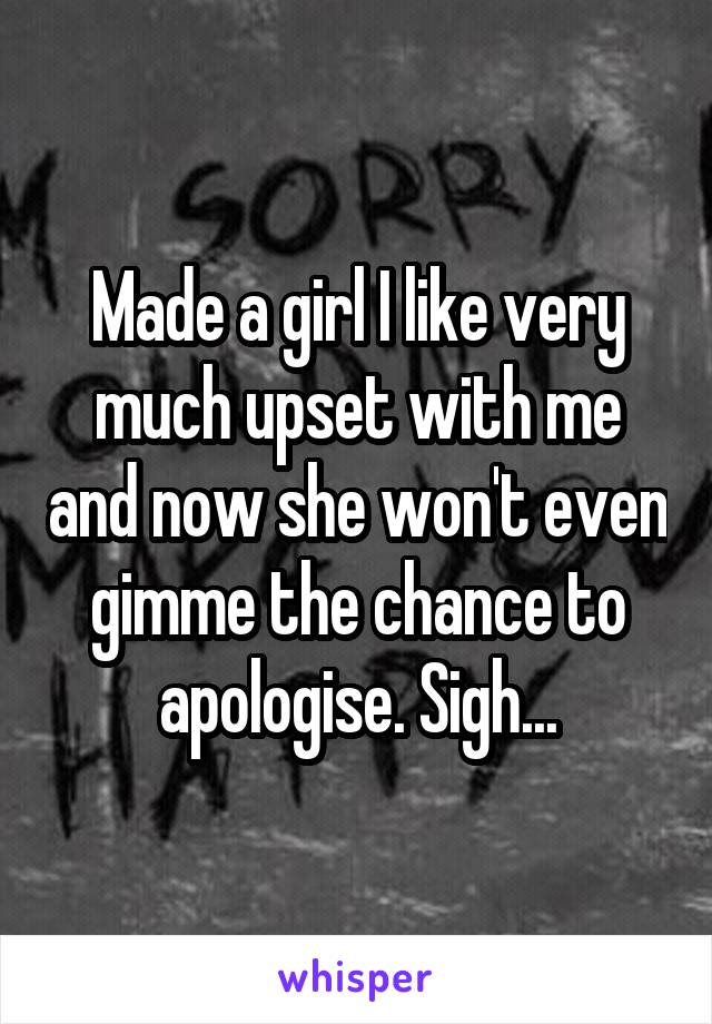 Made a girl I like very much upset with me and now she won't even gimme the chance to apologise. Sigh...
