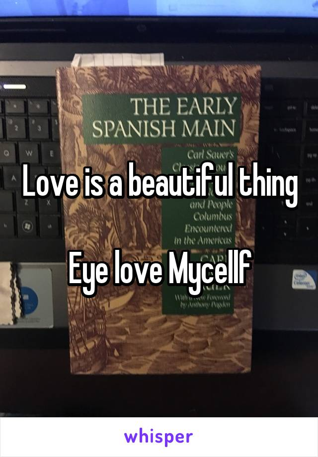 Love is a beautiful thing  Eye love Mycellf