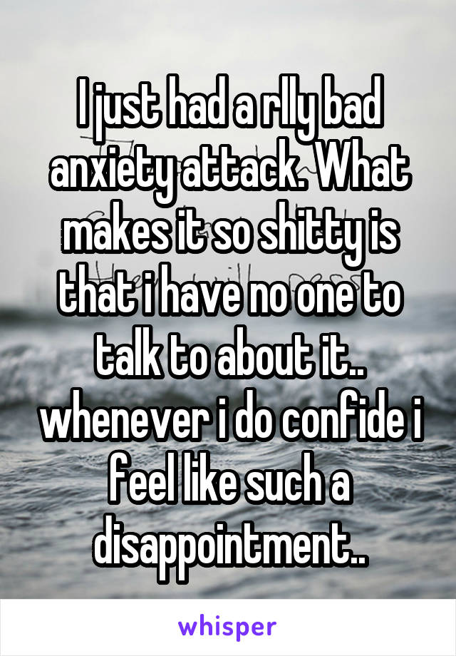 I just had a rlly bad anxiety attack. What makes it so shitty is that i have no one to talk to about it.. whenever i do confide i feel like such a disappointment..