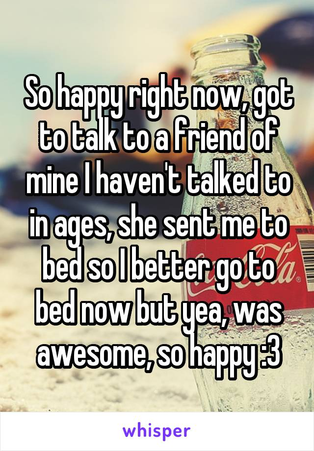So happy right now, got to talk to a friend of mine I haven't talked to in ages, she sent me to bed so I better go to bed now but yea, was awesome, so happy :3