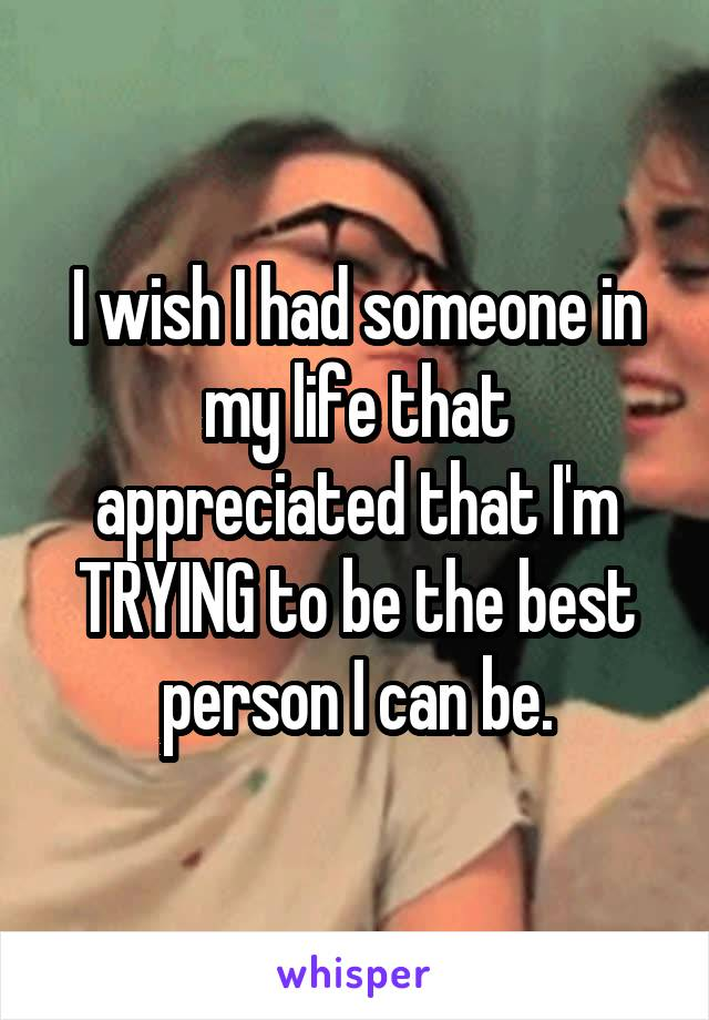 I wish I had someone in my life that appreciated that I'm TRYING to be the best person I can be.