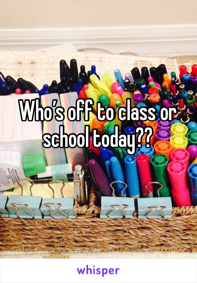 Who's off to class or school today??