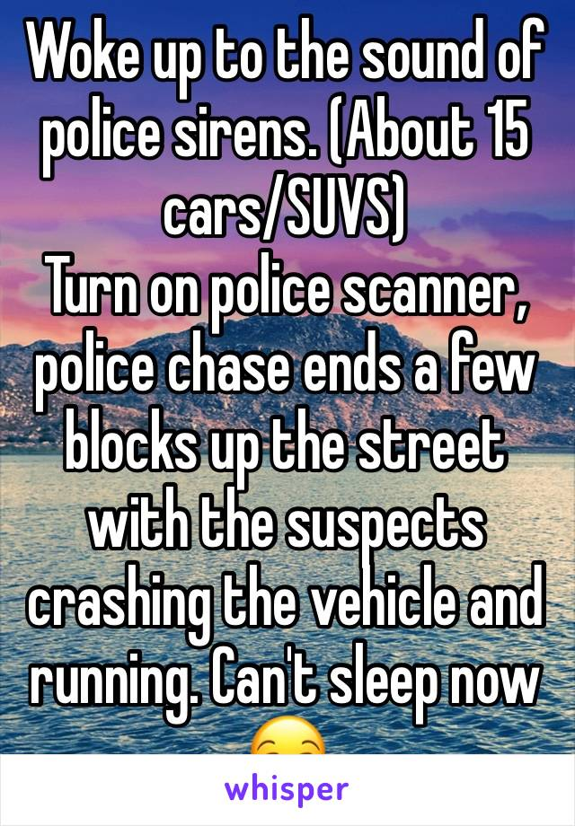 Woke up to the sound of police sirens. (About 15 cars/SUVS) Turn on police scanner, police chase ends a few blocks up the street with the suspects crashing the vehicle and running. Can't sleep now 😒
