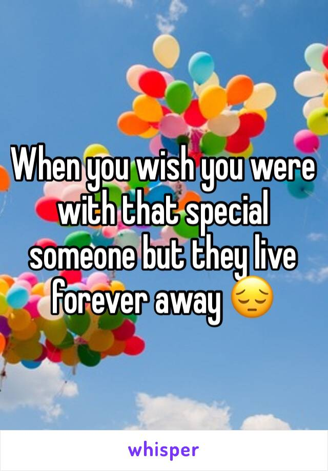 When you wish you were with that special someone but they live forever away 😔