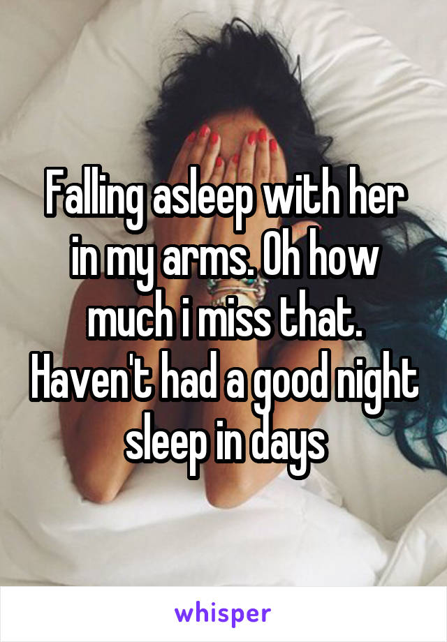 Falling asleep with her in my arms. Oh how much i miss that. Haven't had a good night sleep in days