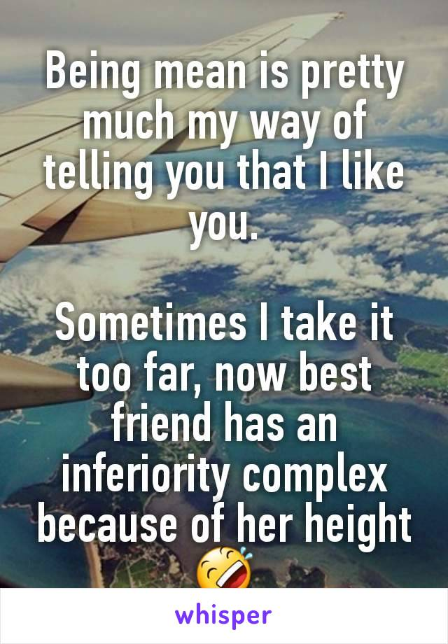 Being mean is pretty much my way of telling you that I like you.  Sometimes I take it too far, now best friend has an inferiority complex because of her height 🤣