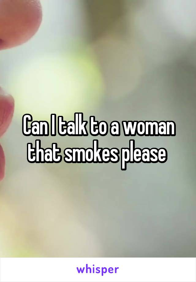 Can I talk to a woman that smokes please