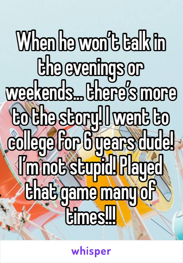 When he won't talk in the evenings or weekends... there's more to the story! I went to college for 6 years dude! I'm not stupid! Played that game many of times!!!