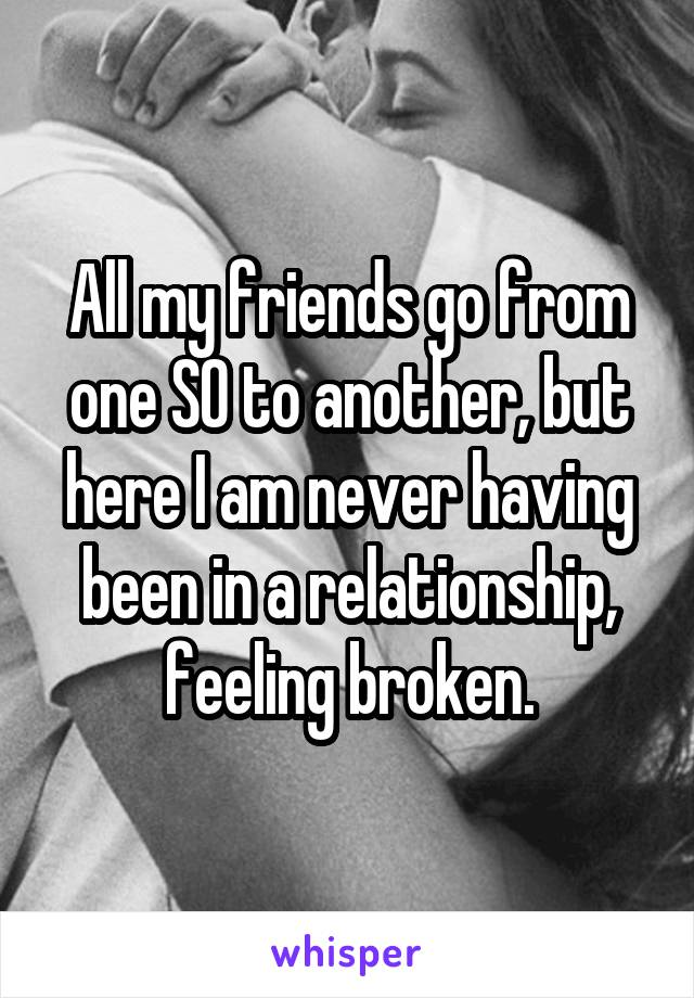 All my friends go from one SO to another, but here I am never having been in a relationship, feeling broken.