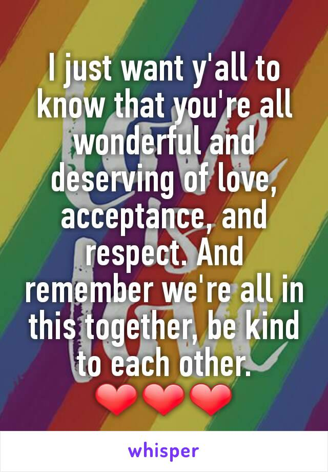 I just want y'all to know that you're all wonderful and deserving of love, acceptance, and respect. And remember we're all in this together, be kind to each other. ❤❤❤
