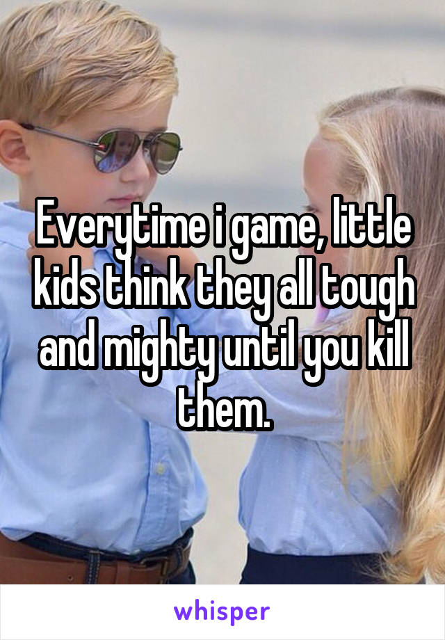 Everytime i game, little kids think they all tough and mighty until you kill them.
