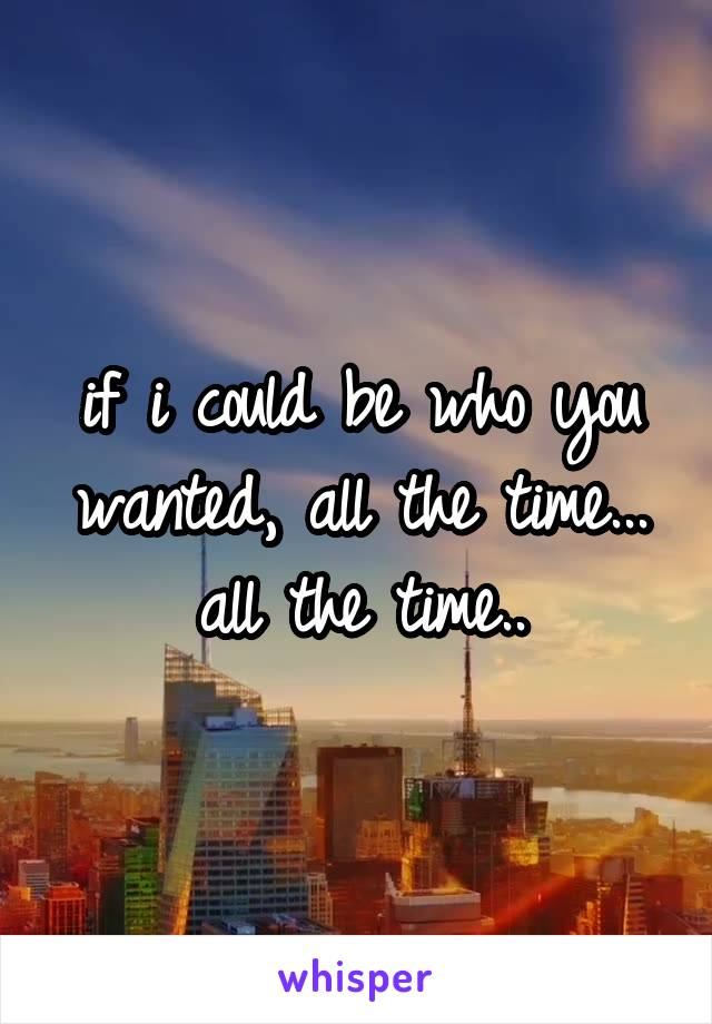 if i could be who you wanted, all the time... all the time..
