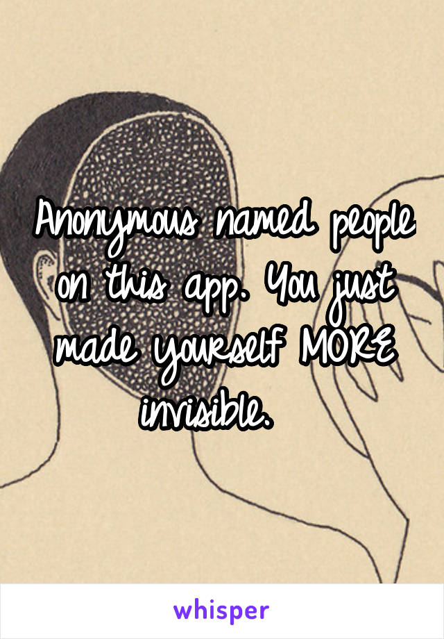 Anonymous named people on this app. You just made yourself MORE invisible.
