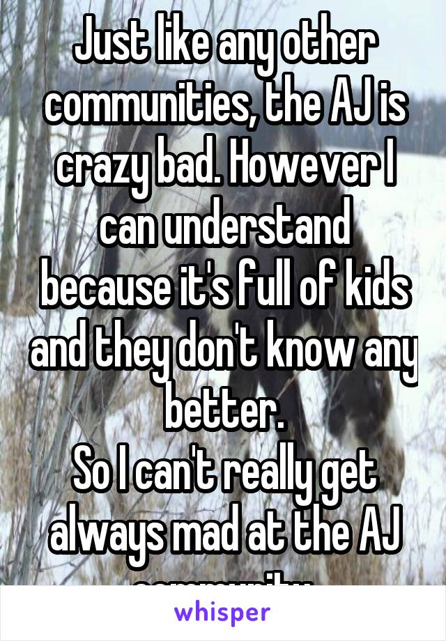 Just like any other communities, the AJ is crazy bad. However I can understand because it's full of kids and they don't know any better. So I can't really get always mad at the AJ community.