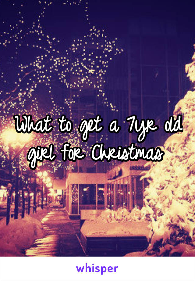 What to get a 7yr old girl for Christmas