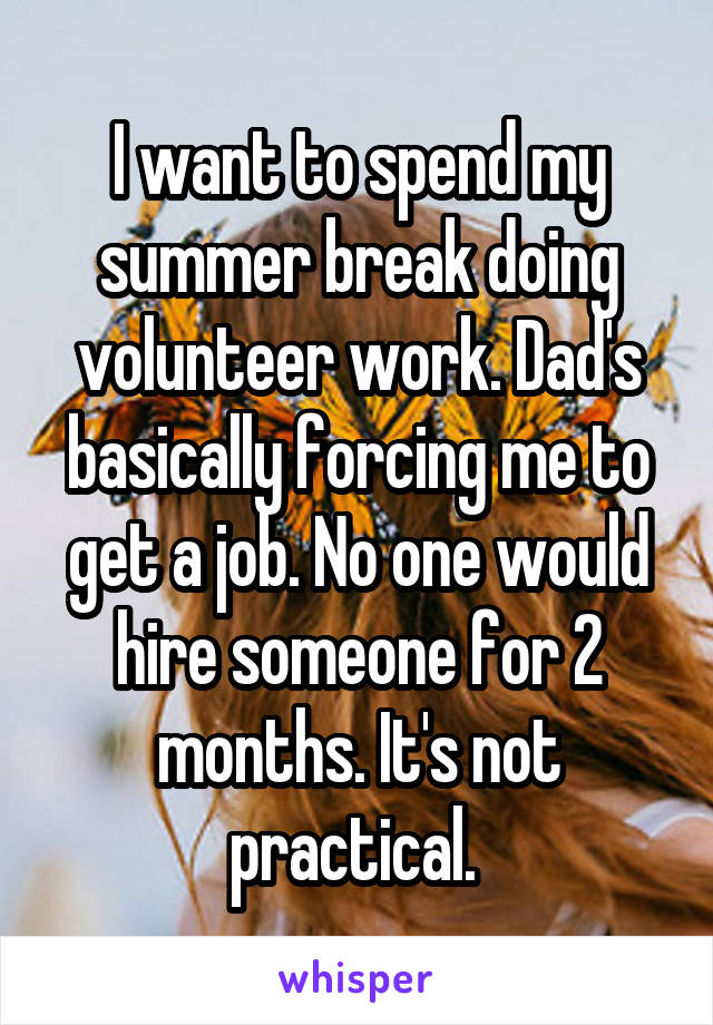 I want to spend my summer break doing volunteer work. Dad's basically forcing me to get a job. No one would hire someone for 2 months. It's not practical.