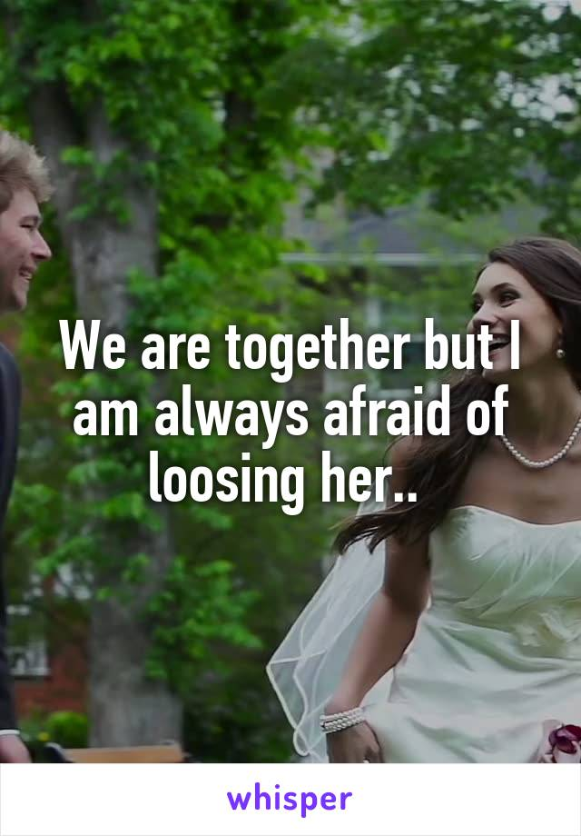 We are together but I am always afraid of loosing her..