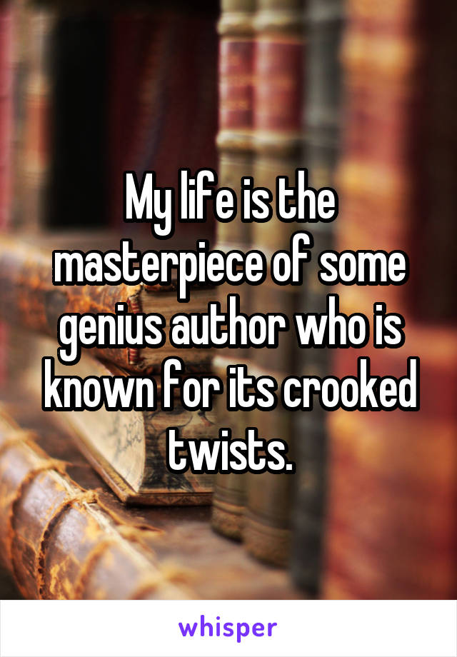 My life is the masterpiece of some genius author who is known for its crooked twists.