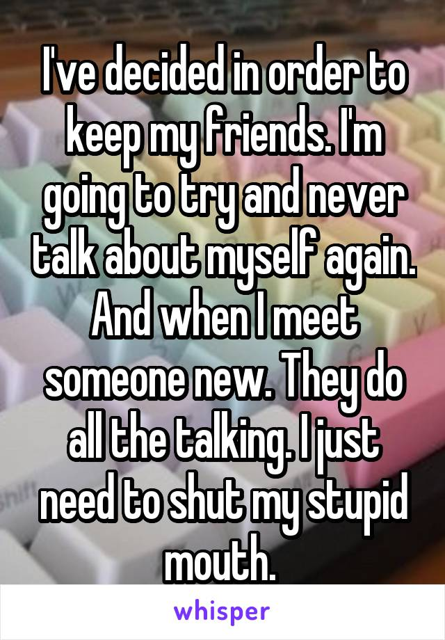 I've decided in order to keep my friends. I'm going to try and never talk about myself again. And when I meet someone new. They do all the talking. I just need to shut my stupid mouth.